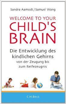 Welcome to your Child's Brain: Die Entwicklung des kindlichen Gehirns von der Zeugung bis zum Reifezeugnis